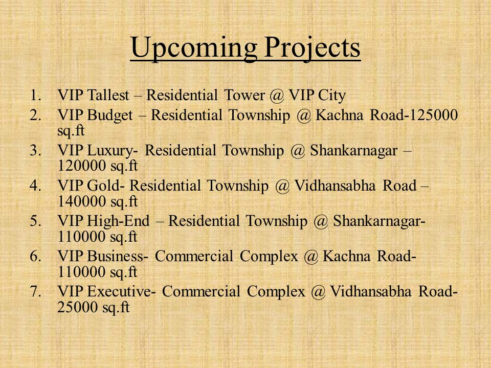 Upcoming Projects 1.VIP Tallest – Residential Tower @ VIP City 2.VIP Budget – Residential Township @ Kachna Road-125000 sq.ft 3.VIP Luxury- Residential Township @ Shankarnagar – 120000 sq.ft 4.VIP Gold- Residential Township @ Vidhansabha Road – 140000 sq.ft 5.VIP High-End – Residential Township @ Shankarnagar- 110000 sq.ft 6.VIP Business- Commercial Complex @ Kachna Road- 110000 sq.ft 7.VIP Executive- Commercial Complex @ Vidhansabha Road- 25000 sq.ft