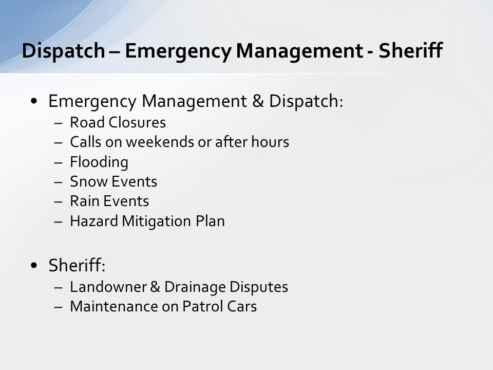 Emergency Management & Dispatch: –Road Closures –Calls on weekends or after hours –Flooding –Snow Events –Rain Events –Hazard Mitigation Plan Sheriff: