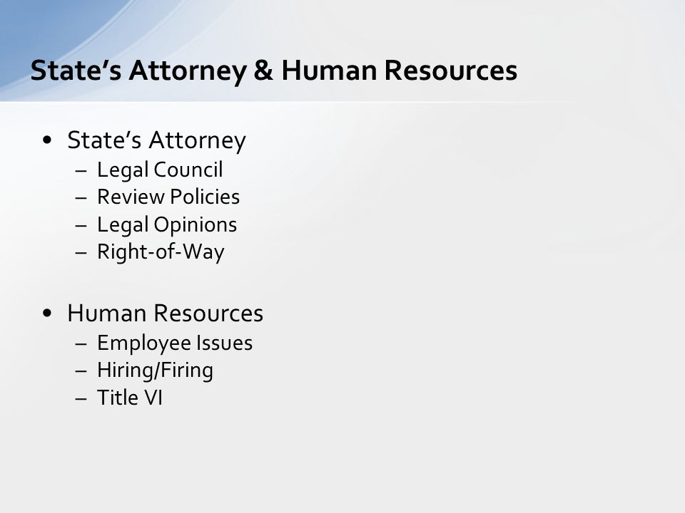 State's Attorney –Legal Council –Review Policies –Legal Opinions –Right-of-Way Human Resources –Employee Issues –Hiring/Firing –Title VI State's Attor