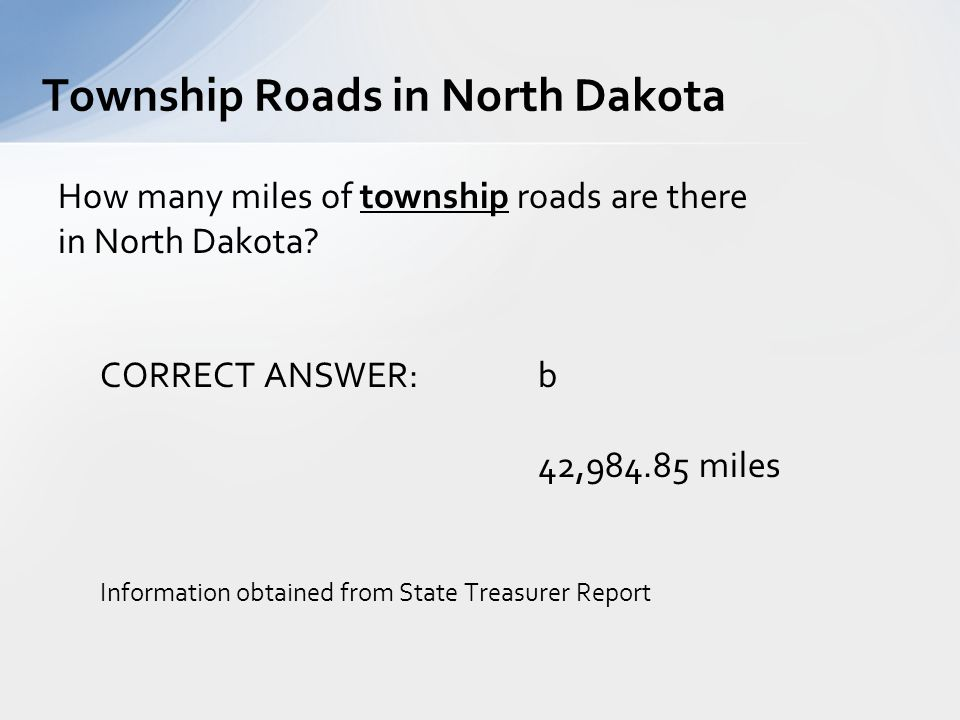 How many miles of township roads are there in North Dakota? CORRECT ANSWER: b 42,984.85 miles Information obtained from State Treasurer Report Townshi