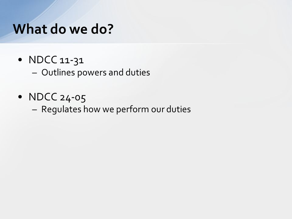 NDCC 11-31 –Outlines powers and duties NDCC 24-05 –Regulates how we perform our duties What do we do?