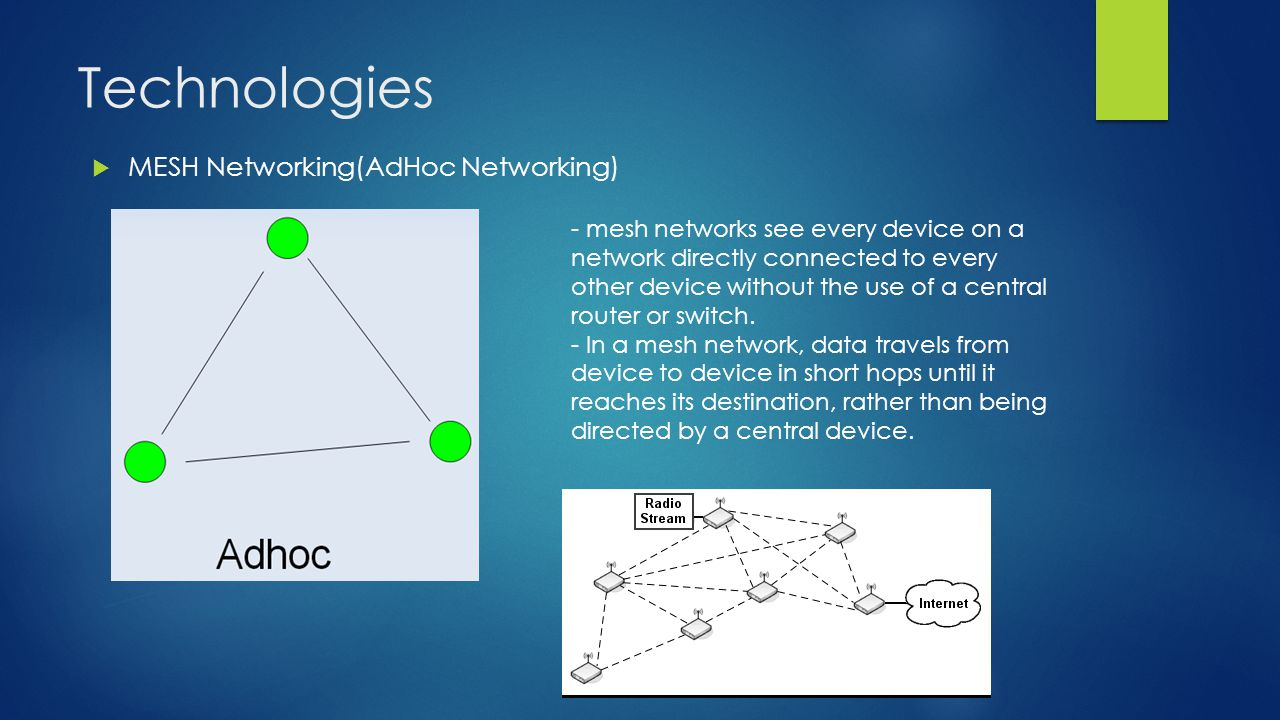 Technologies  MESH Networking(AdHoc Networking) - mesh networks see every device on a network directly connected to every other device without the use of a central router or switch.