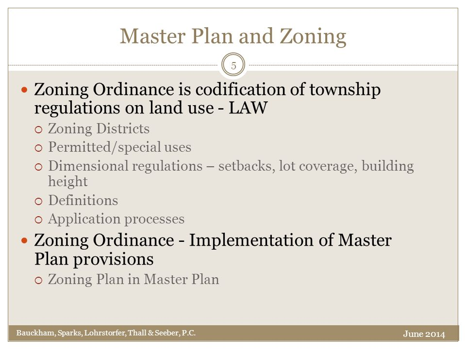 Master Plan and Zoning Zoning Ordinance is codification of township regulations on land use - LAW  Zoning Districts  Permitted/special uses  Dimensional regulations – setbacks, lot coverage, building height  Definitions  Application processes Zoning Ordinance - Implementation of Master Plan provisions  Zoning Plan in Master Plan 5 Bauckham, Sparks, Lohrstorfer, Thall & Seeber, P.C.