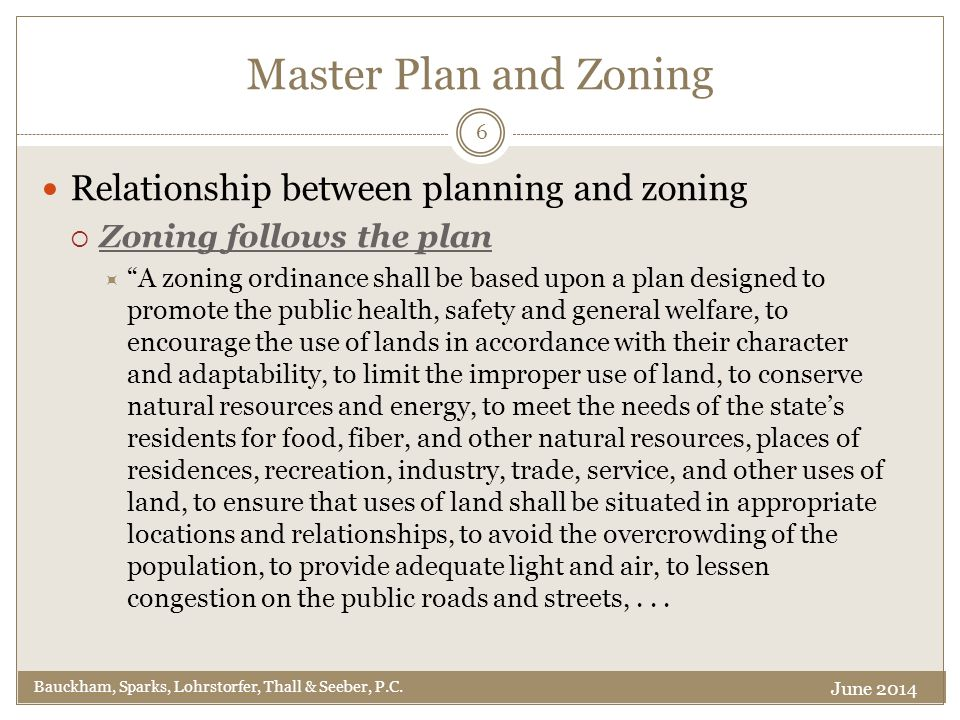 Master Plan and Zoning Relationship between planning and zoning  Zoning follows the plan  A zoning ordinance shall be based upon a plan designed to promote the public health, safety and general welfare, to encourage the use of lands in accordance with their character and adaptability, to limit the improper use of land, to conserve natural resources and energy, to meet the needs of the state's residents for food, fiber, and other natural resources, places of residences, recreation, industry, trade, service, and other uses of land, to ensure that uses of land shall be situated in appropriate locations and relationships, to avoid the overcrowding of the population, to provide adequate light and air, to lessen congestion on the public roads and streets,...