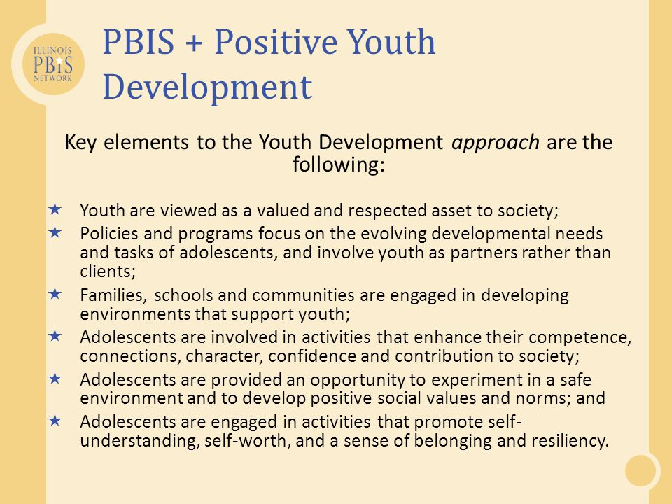 PBIS + Positive Youth Development Key elements to the Youth Development approach are the following:  Youth are viewed as a valued and respected asset to society;  Policies and programs focus on the evolving developmental needs and tasks of adolescents, and involve youth as partners rather than clients;  Families, schools and communities are engaged in developing environments that support youth;  Adolescents are involved in activities that enhance their competence, connections, character, confidence and contribution to society;  Adolescents are provided an opportunity to experiment in a safe environment and to develop positive social values and norms; and  Adolescents are engaged in activities that promote self- understanding, self-worth, and a sense of belonging and resiliency.
