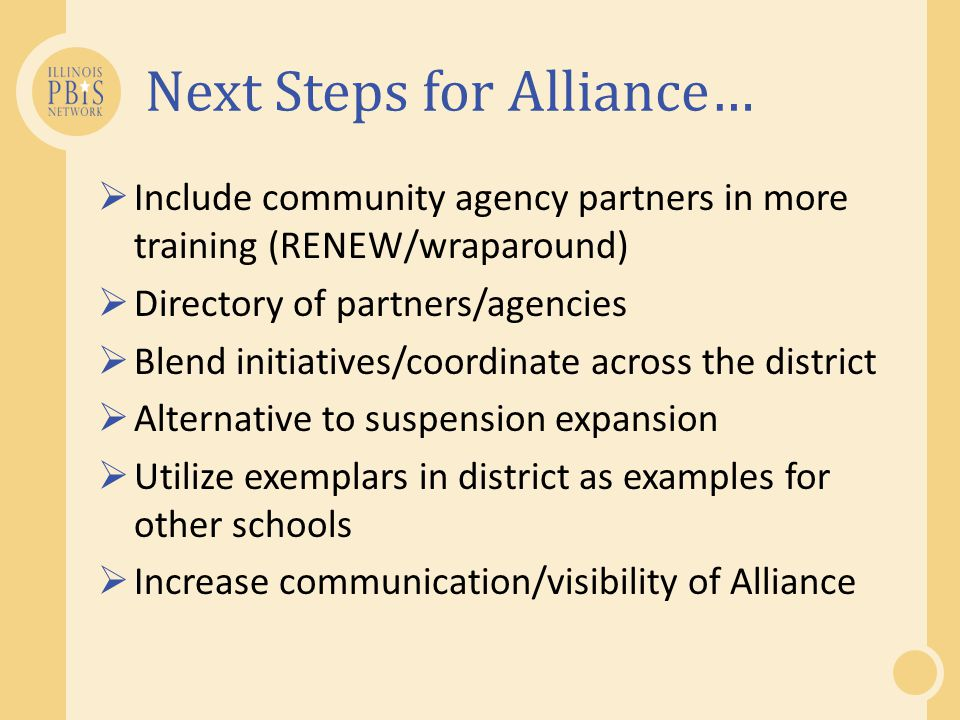 Next Steps for Alliance…  Include community agency partners in more training (RENEW/wraparound)  Directory of partners/agencies  Blend initiatives/coordinate across the district  Alternative to suspension expansion  Utilize exemplars in district as examples for other schools  Increase communication/visibility of Alliance