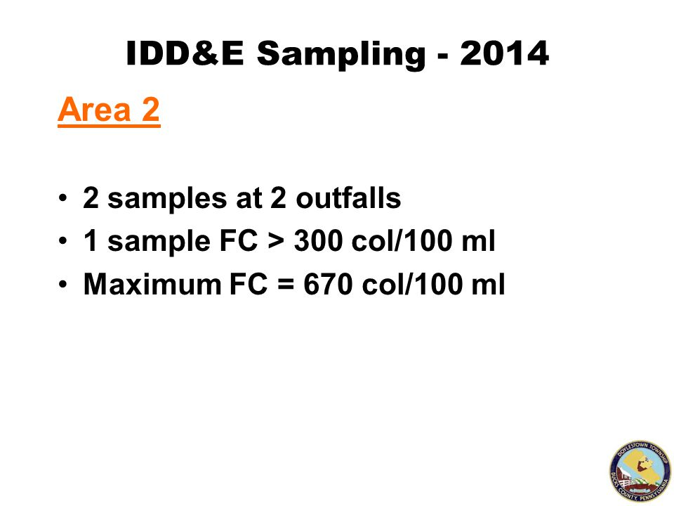 IDD&E Sampling - 2014 Area 2 2 samples at 2 outfalls 1 sample FC > 300 col/100 ml Maximum FC = 670 col/100 ml
