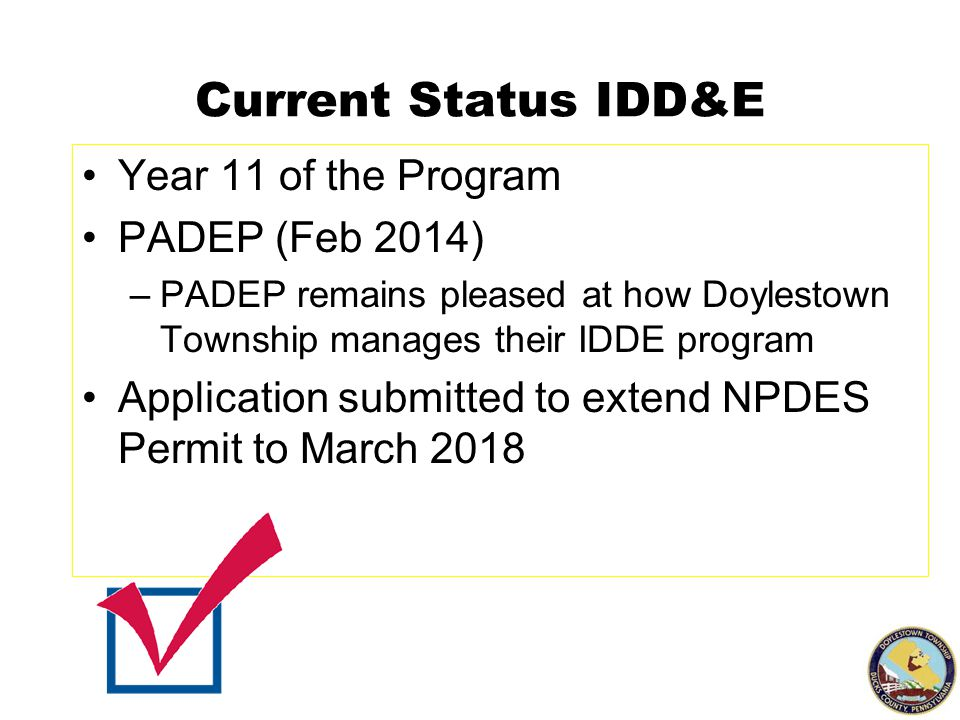 Current Status IDD&E Year 11 of the Program PADEP (Feb 2014) –PADEP remains pleased at how Doylestown Township manages their IDDE program Application submitted to extend NPDES Permit to March 2018