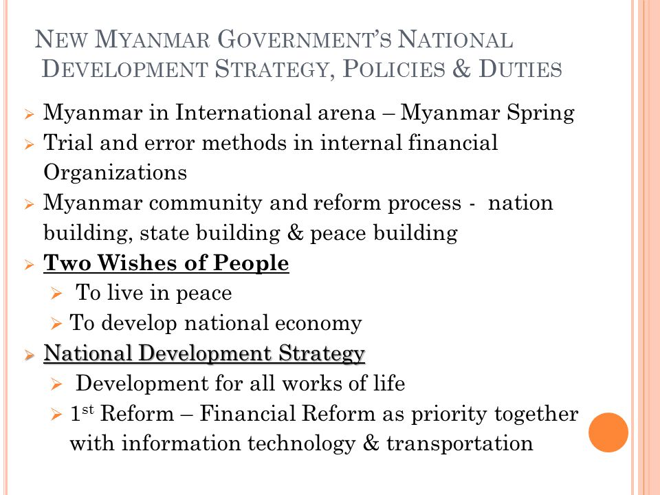 N EW M YANMAR G OVERNMENT ' S N ATIONAL D EVELOPMENT S TRATEGY, P OLICIES & D UTIES  Myanmar in International arena – Myanmar Spring  Trial and error methods in internal financial Organizations  Myanmar community and reform process - nation building, state building & peace building  Two Wishes of People  To live in peace  To develop national economy  National Development Strategy  Development for all works of life  1 st Reform – Financial Reform as priority together with information technology & transportation