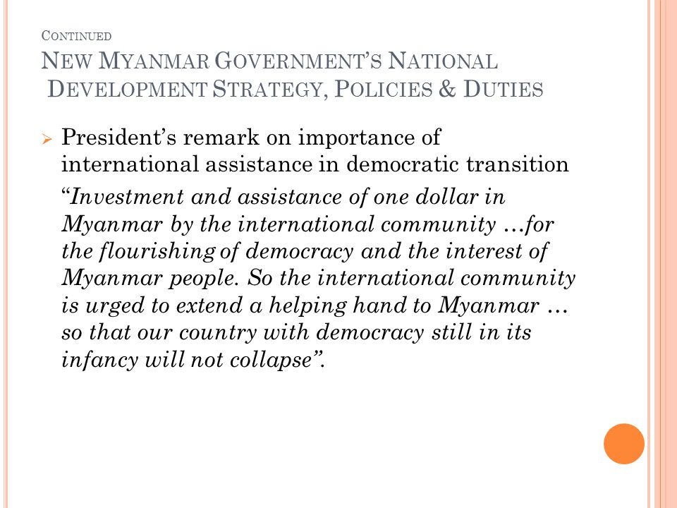 C ONTINUED N EW M YANMAR G OVERNMENT ' S N ATIONAL D EVELOPMENT S TRATEGY, P OLICIES & D UTIES  President's remark on importance of international assistance in democratic transition Investment and assistance of one dollar in Myanmar by the international community …for the flourishing of democracy and the interest of Myanmar people.