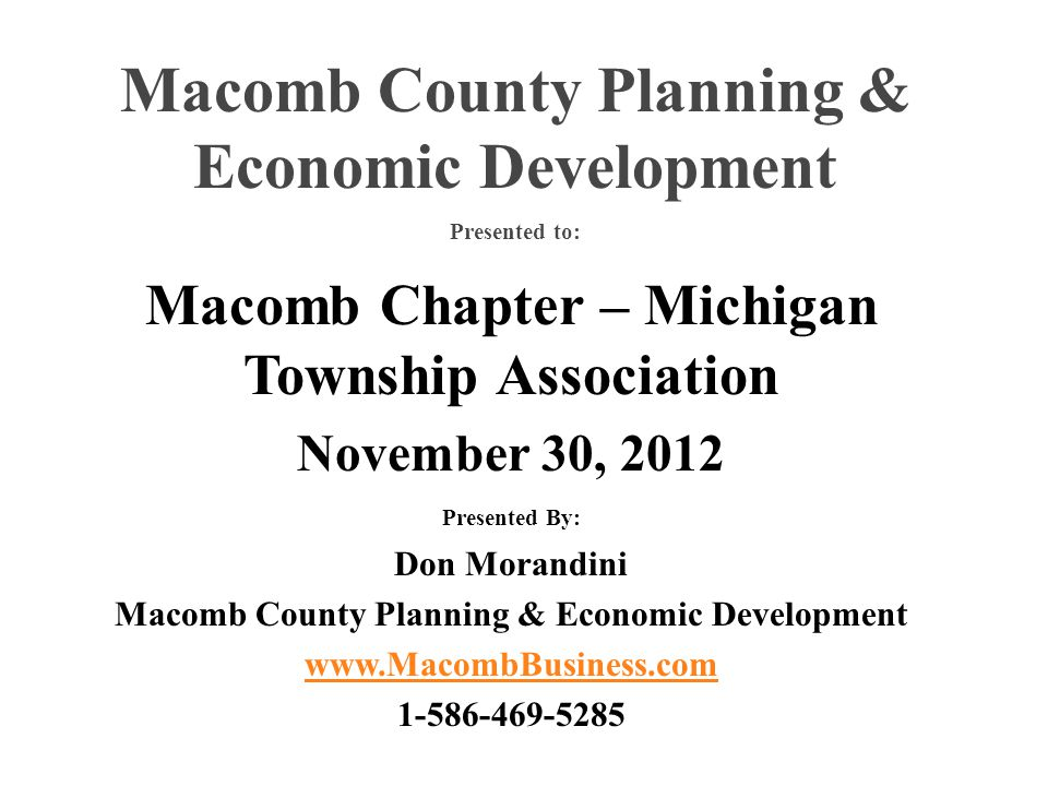 Macomb Chapter – Michigan Township Association November 30, 2012 Presented By: Don Morandini Macomb County Planning & Economic Development www.MacombBusiness.com 1-586-469-5285 Macomb County Planning & Economic Development Presented to: