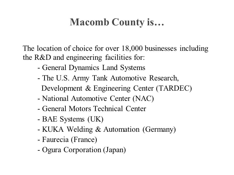 Macomb County is… The location of choice for over 18,000 businesses including the R&D and engineering facilities for: - General Dynamics Land Systems - The U.S.