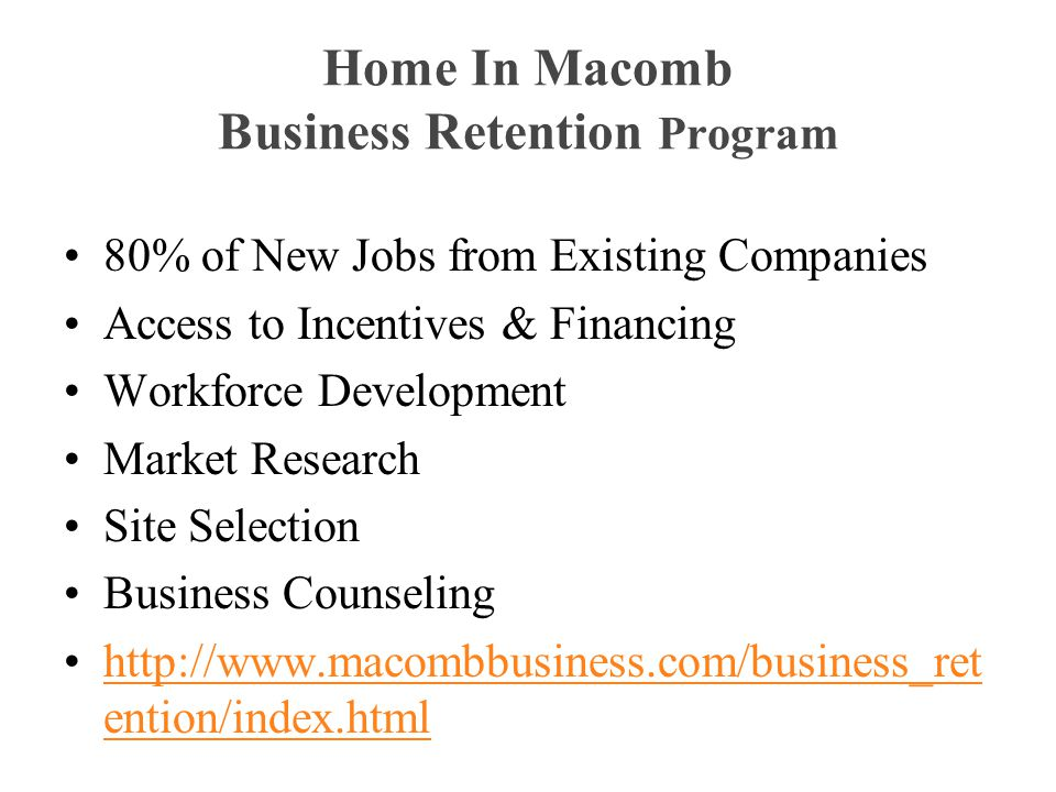 Home In Macomb Business Retention Program 80% of New Jobs from Existing Companies Access to Incentives & Financing Workforce Development Market Research Site Selection Business Counseling http://www.macombbusiness.com/business_ret ention/index.htmlhttp://www.macombbusiness.com/business_ret ention/index.html