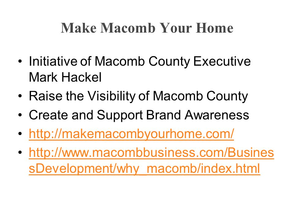 Make Macomb Your Home Initiative of Macomb County Executive Mark Hackel Raise the Visibility of Macomb County Create and Support Brand Awareness http://makemacombyourhome.com/ http://www.macombbusiness.com/Busines sDevelopment/why_macomb/index.htmlhttp://www.macombbusiness.com/Busines sDevelopment/why_macomb/index.html