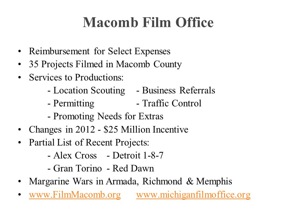 Macomb Film Office Reimbursement for Select Expenses 35 Projects Filmed in Macomb County Services to Productions: - Location Scouting- Business Referrals - Permitting- Traffic Control - Promoting Needs for Extras Changes in 2012 - $25 Million Incentive Partial List of Recent Projects: - Alex Cross- Detroit 1-8-7 - Gran Torino- Red Dawn Margarine Wars in Armada, Richmond & Memphis www.FilmMacomb.orgwww.michiganfilmoffice.orgwww.FilmMacomb.orgwww.michiganfilmoffice.org