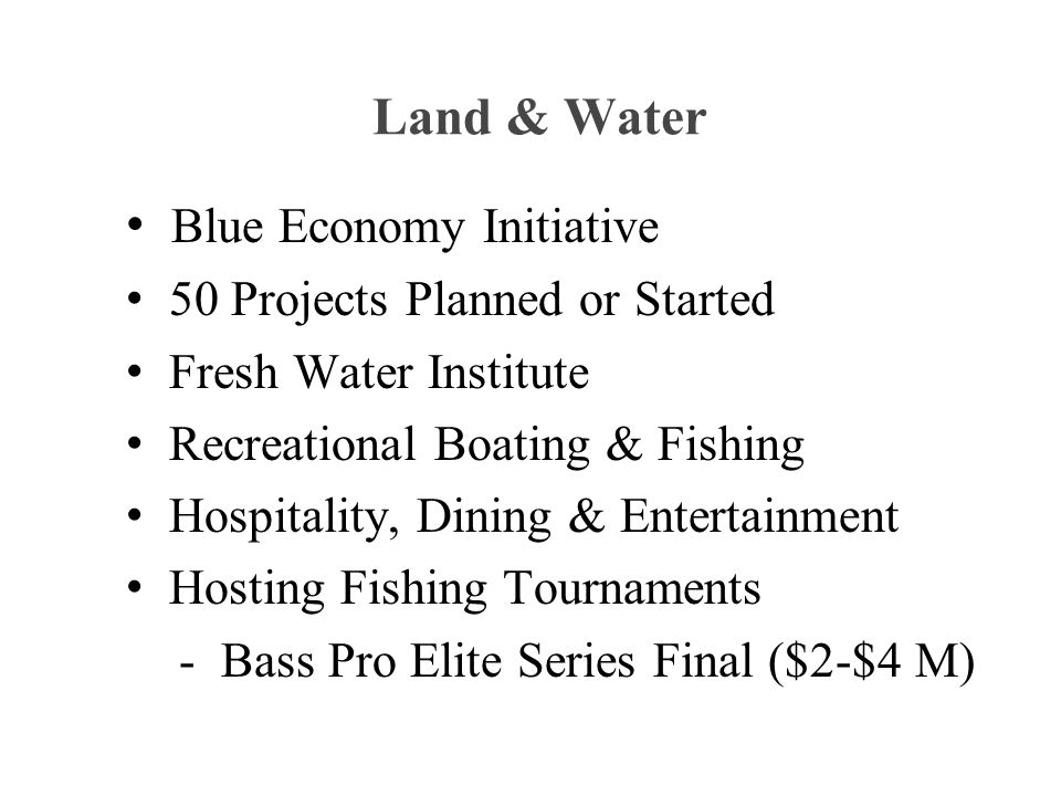 Land & Water Blue Economy Initiative 50 Projects Planned or Started Fresh Water Institute Recreational Boating & Fishing Hospitality, Dining & Entertainment Hosting Fishing Tournaments - Bass Pro Elite Series Final ($2-$4 M)