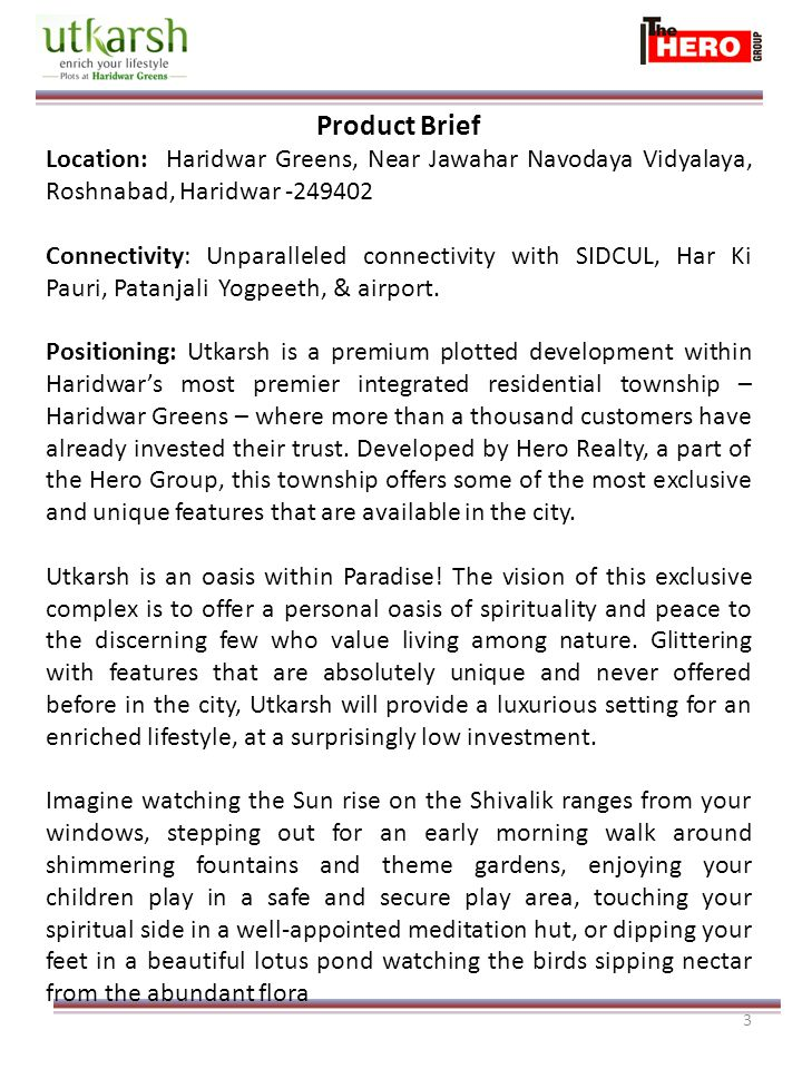 3 Product Brief Location: Haridwar Greens, Near Jawahar Navodaya Vidyalaya, Roshnabad, Haridwar -249402 Connectivity: Unparalleled connectivity with SIDCUL, Har Ki Pauri, Patanjali Yogpeeth, & airport.