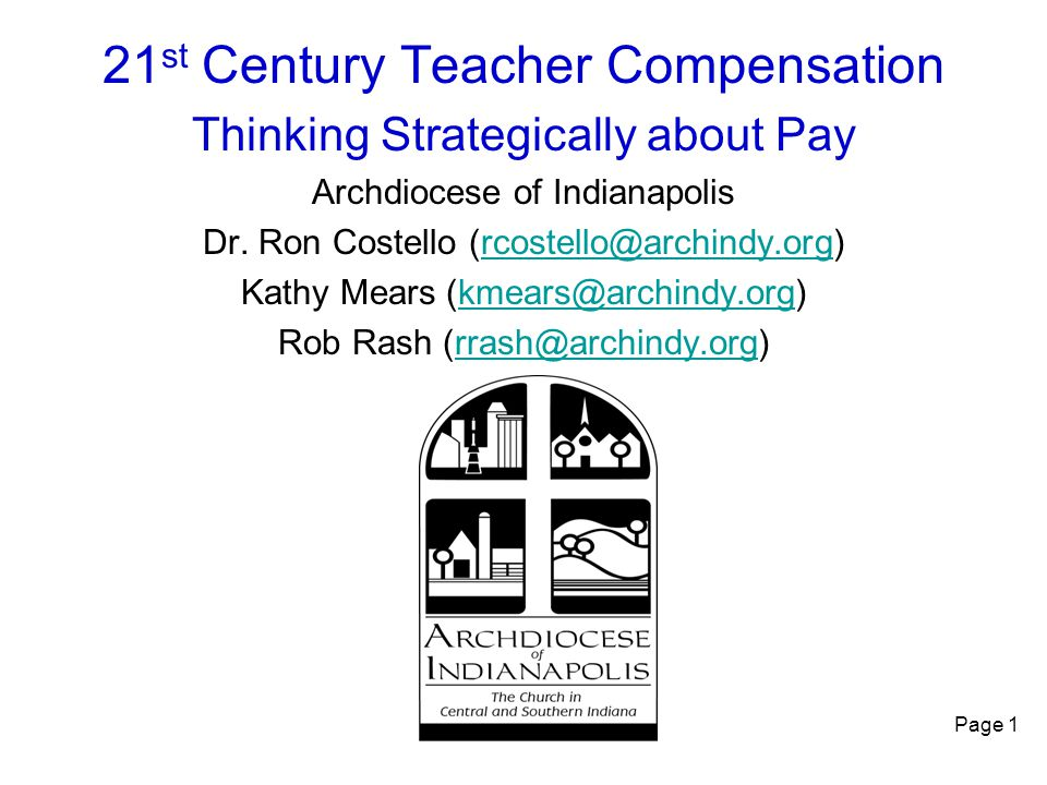 Page 1 21 st Century Teacher Compensation Thinking Strategically about Pay Archdiocese of Indianapolis Dr. Ron Costello (rcostello@archindy.org)rcoste