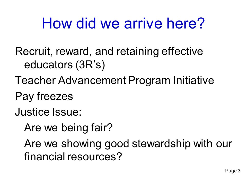 Page 3 How did we arrive here? Recruit, reward, and retaining effective educators (3R's) Teacher Advancement Program Initiative Pay freezes Justice Is