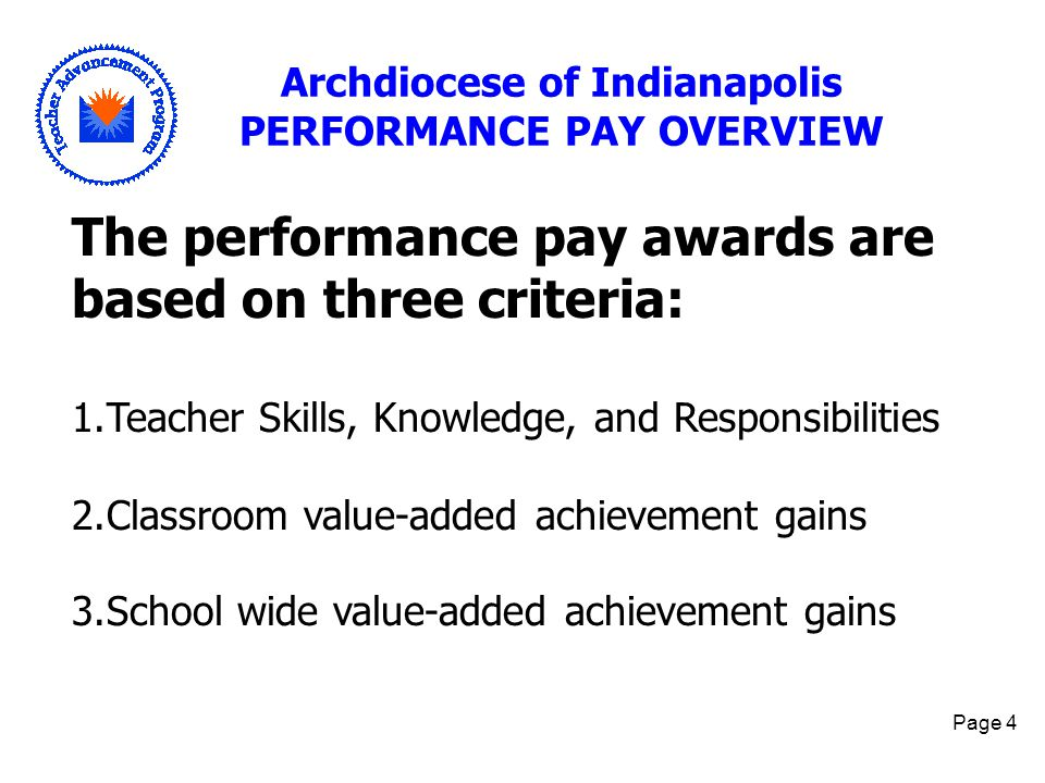 Page 4 Archdiocese of Indianapolis PERFORMANCE PAY OVERVIEW The performance pay awards are based on three criteria: 1.Teacher Skills, Knowledge, and R