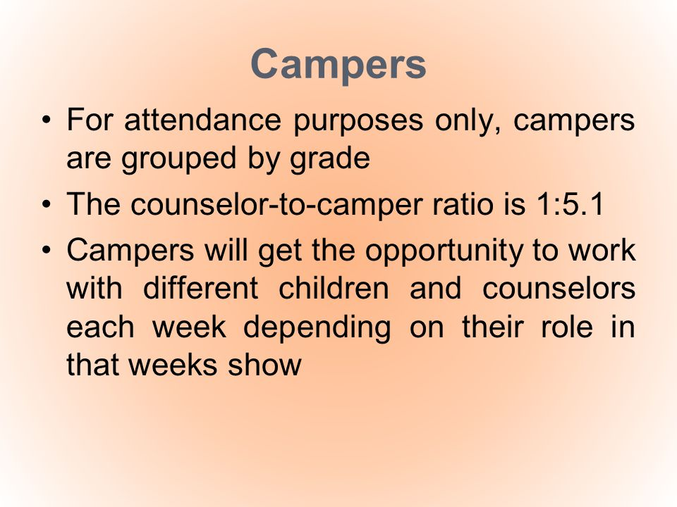 Campers For attendance purposes only, campers are grouped by grade The counselor-to-camper ratio is 1:5.1 Campers will get the opportunity to work wit