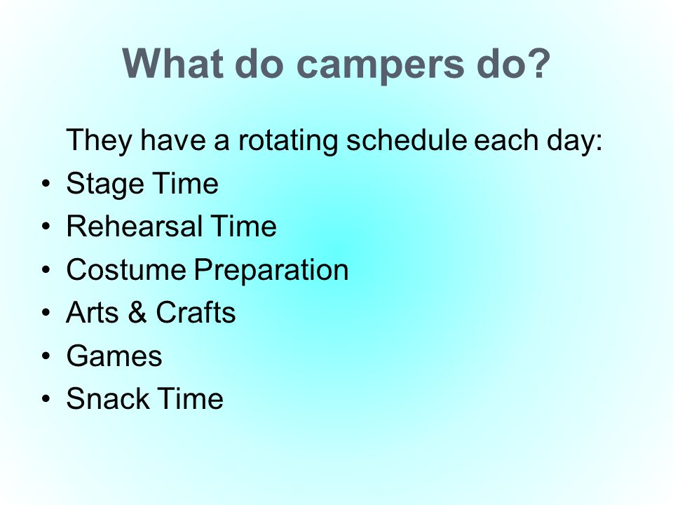 What do campers do? They have a rotating schedule each day: Stage Time Rehearsal Time Costume Preparation Arts & Crafts Games Snack Time