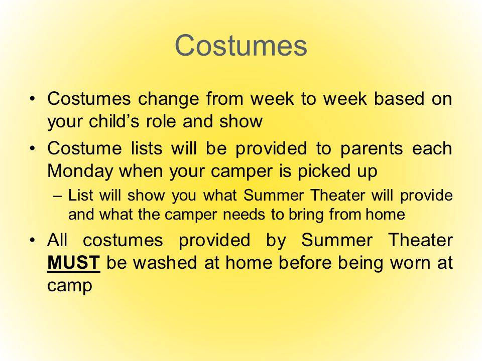 Costumes Costumes change from week to week based on your child's role and show Costume lists will be provided to parents each Monday when your camper