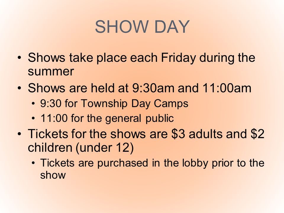 SHOW DAY Shows take place each Friday during the summer Shows are held at 9:30am and 11:00am 9:30 for Township Day Camps 11:00 for the general public