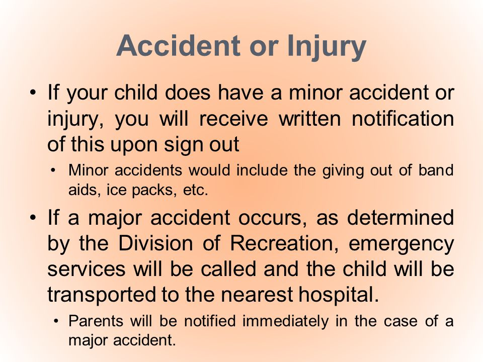 Accident or Injury If your child does have a minor accident or injury, you will receive written notification of this upon sign out Minor accidents wou