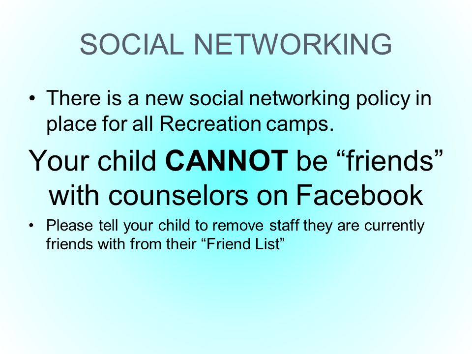 "SOCIAL NETWORKING There is a new social networking policy in place for all Recreation camps. Your child CANNOT be ""friends"" with counselors on Faceboo"