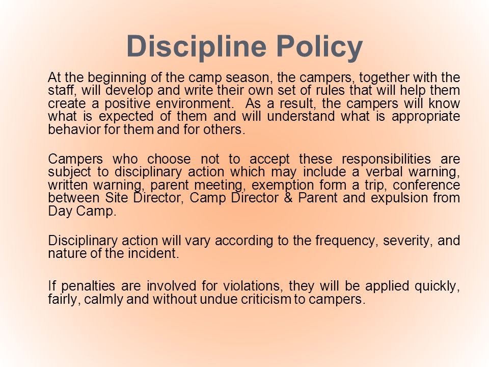 Discipline Policy At the beginning of the camp season, the campers, together with the staff, will develop and write their own set of rules that will h