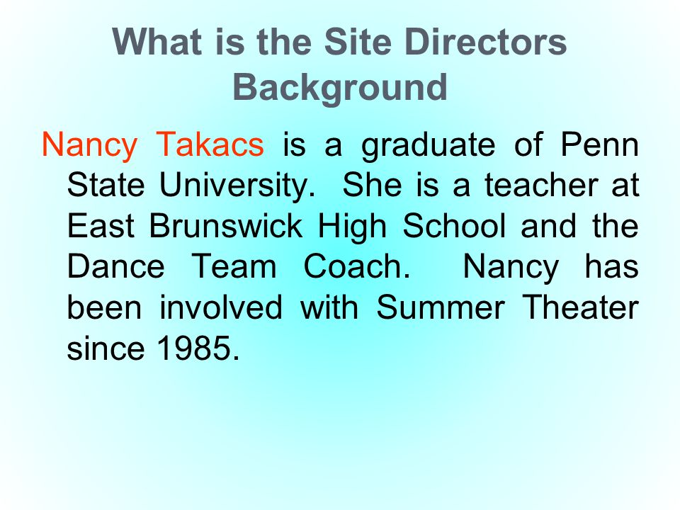 What is the Site Directors Background Nancy Takacs is a graduate of Penn State University. She is a teacher at East Brunswick High School and the Danc