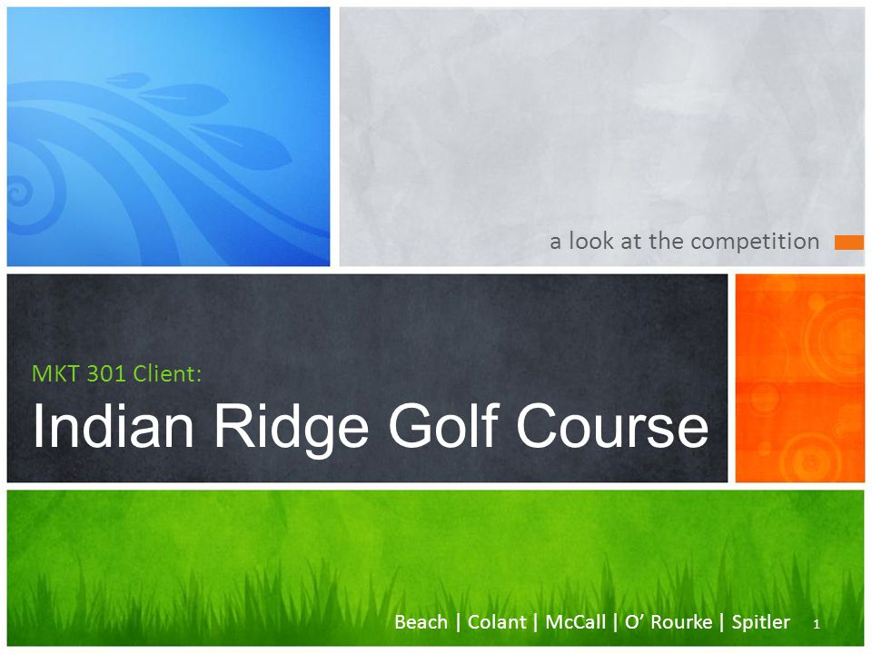 a look at the competition MKT 301 Client: Indian Ridge Golf Course 1 Beach | Colant | McCall | O' Rourke | Spitler