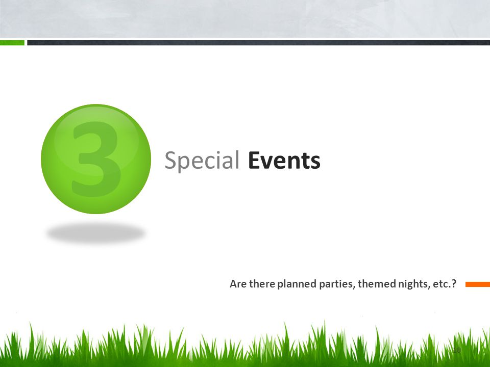 3 Special Events Are there planned parties, themed nights, etc. 10