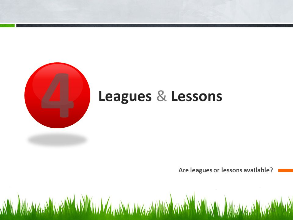 4 Leagues & Lessons Are leagues or lessons available 12