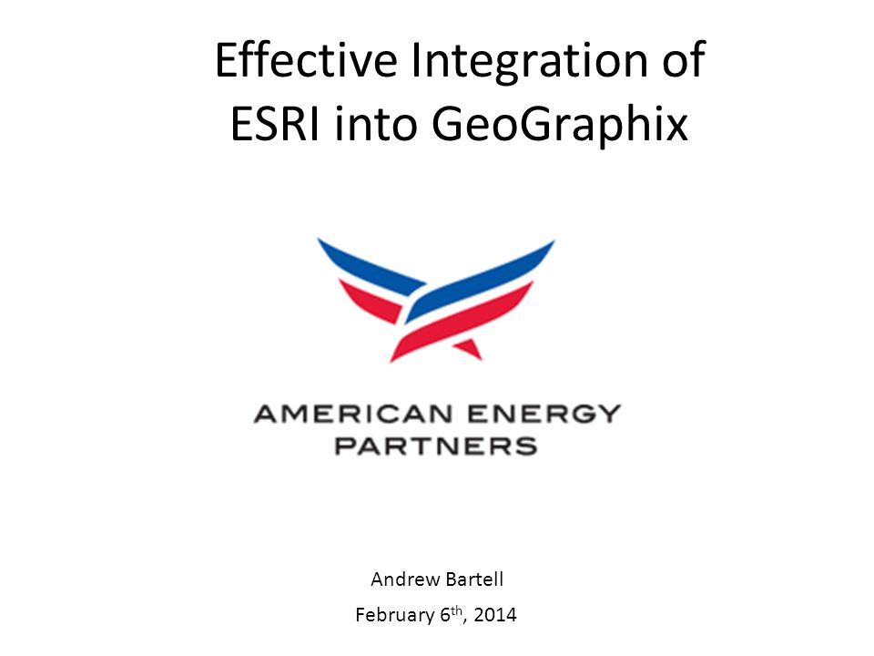 February 6 th, 2014 Effective Integration of ESRI into GeoGraphix Andrew Bartell