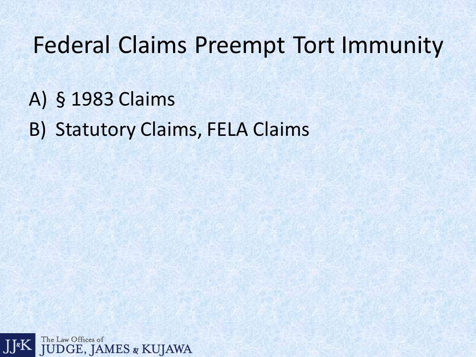 Federal Claims Preempt Tort Immunity A)§ 1983 Claims B)Statutory Claims, FELA Claims