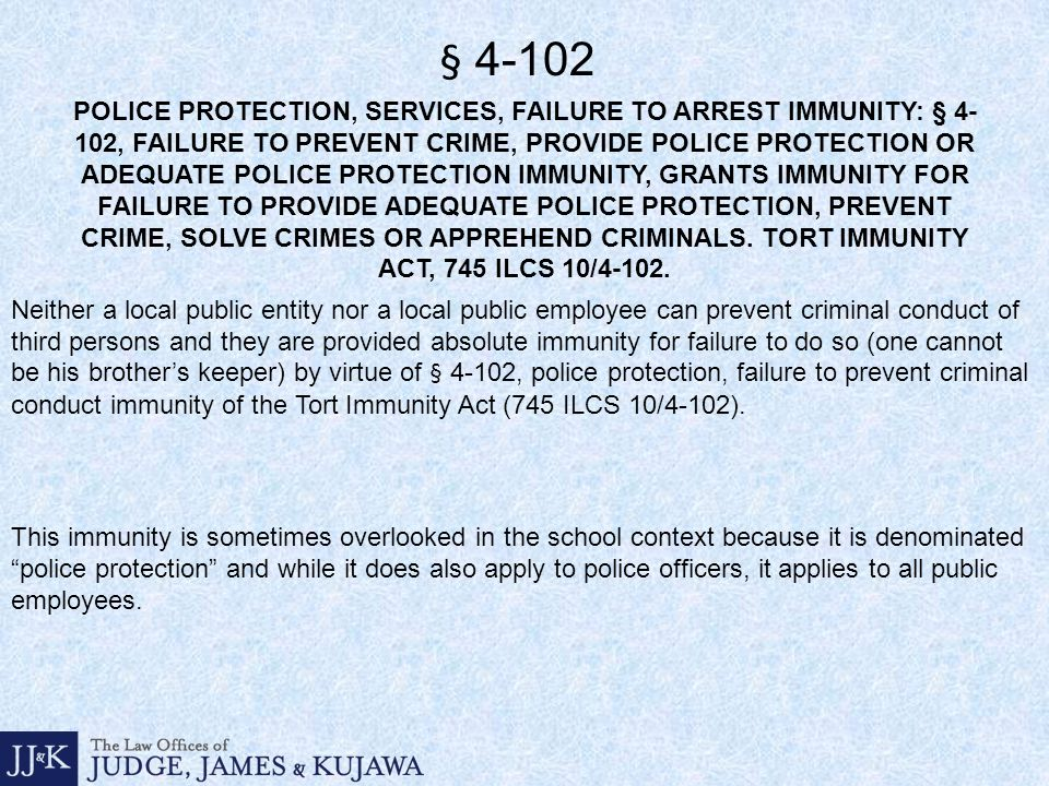 POLICE PROTECTION, SERVICES, FAILURE TO ARREST IMMUNITY: § 4- 102, FAILURE TO PREVENT CRIME, PROVIDE POLICE PROTECTION OR ADEQUATE POLICE PROTECTION IMMUNITY, GRANTS IMMUNITY FOR FAILURE TO PROVIDE ADEQUATE POLICE PROTECTION, PREVENT CRIME, SOLVE CRIMES OR APPREHEND CRIMINALS.