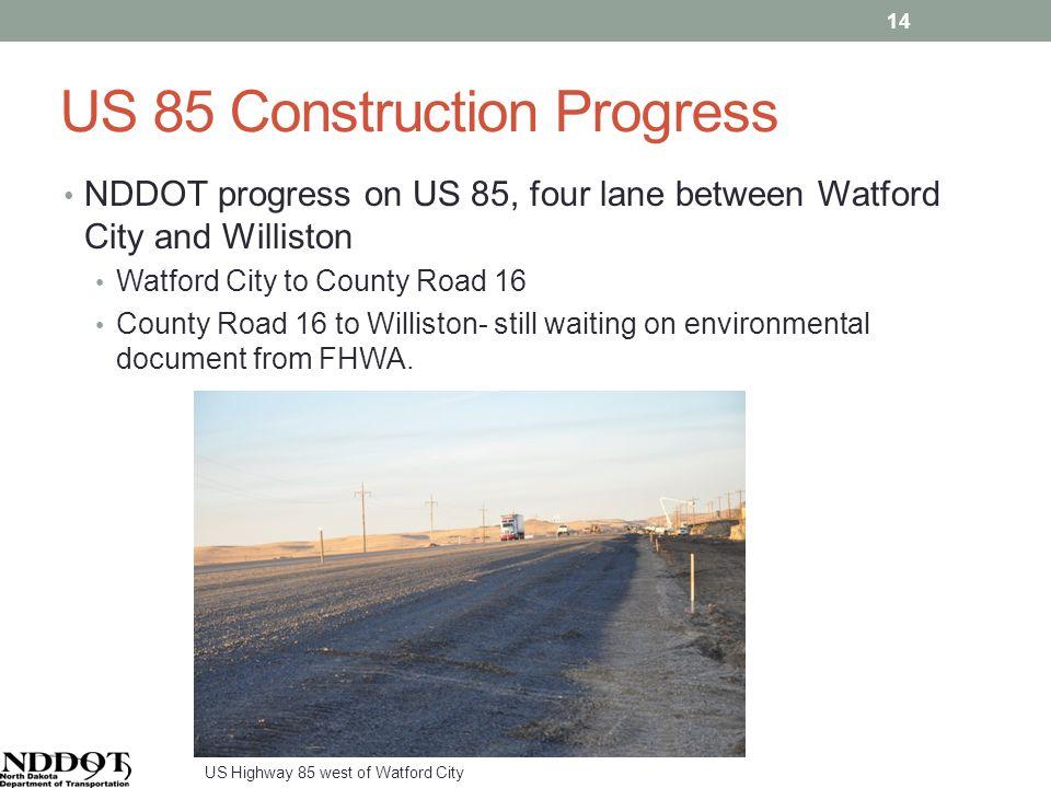 US 85 Construction Progress NDDOT progress on US 85, four lane between Watford City and Williston Watford City to County Road 16 County Road 16 to Williston- still waiting on environmental document from FHWA.