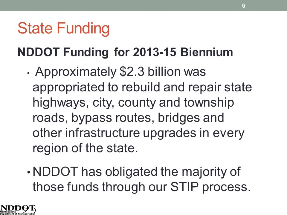 State Funding NDDOT Funding for 2013-15 Biennium Approximately $2.3 billion was appropriated to rebuild and repair state highways, city, county and township roads, bypass routes, bridges and other infrastructure upgrades in every region of the state.