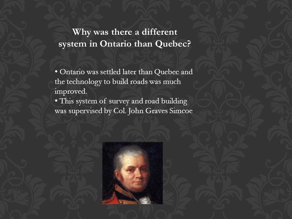 Why was there a different system in Ontario than Quebec? Ontario was settled later than Quebec and the technology to build roads was much improved. Th
