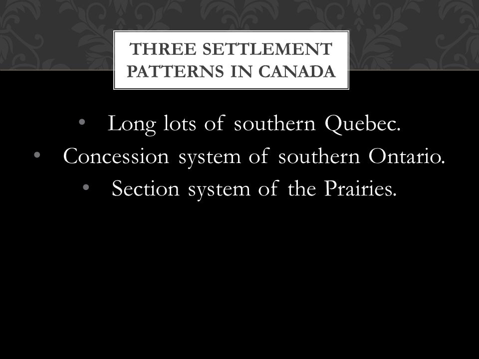 Long lots of southern Quebec. Concession system of southern Ontario. Section system of the Prairies. THREE SETTLEMENT PATTERNS IN CANADA