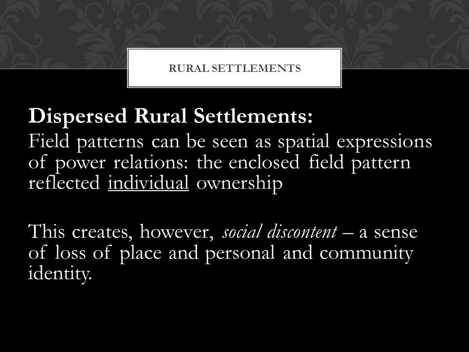 Dispersed Rural Settlements: Field patterns can be seen as spatial expressions of power relations: the enclosed field pattern reflected individual own