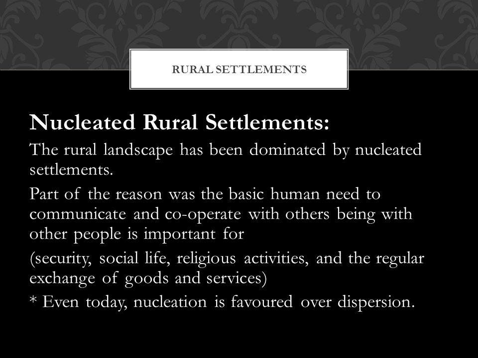 Nucleated Rural Settlements: The rural landscape has been dominated by nucleated settlements. Part of the reason was the basic human need to communica