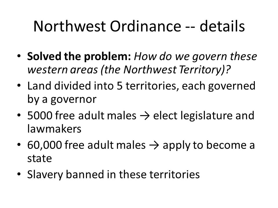 Northwest Ordinance -- details Solved the problem: How do we govern these western areas (the Northwest Territory)? Land divided into 5 territories, ea