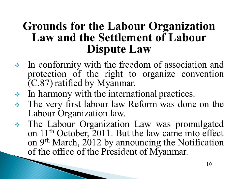 Grounds for the Labour Organization Law and the Settlement of Labour Dispute Law  In conformity with the freedom of association and protection of the right to organize convention (C.87) ratified by Myanmar.