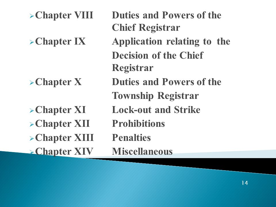  Chapter VIIIDuties and Powers of the Chief Registrar  Chapter IX Application relating to the Decision of the Chief Registrar  Chapter XDuties and Powers of the Township Registrar  Chapter XILock-out and Strike  Chapter XIIProhibitions  Chapter XIIIPenalties  Chapter XIVMiscellaneous 14