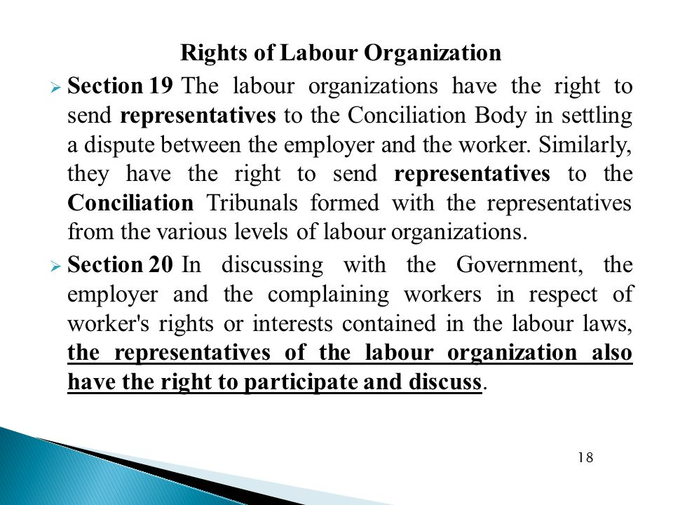 Rights of Labour Organization  Section 19 The labour organizations have the right to send representatives to the Conciliation Body in settling a dispute between the employer and the worker.