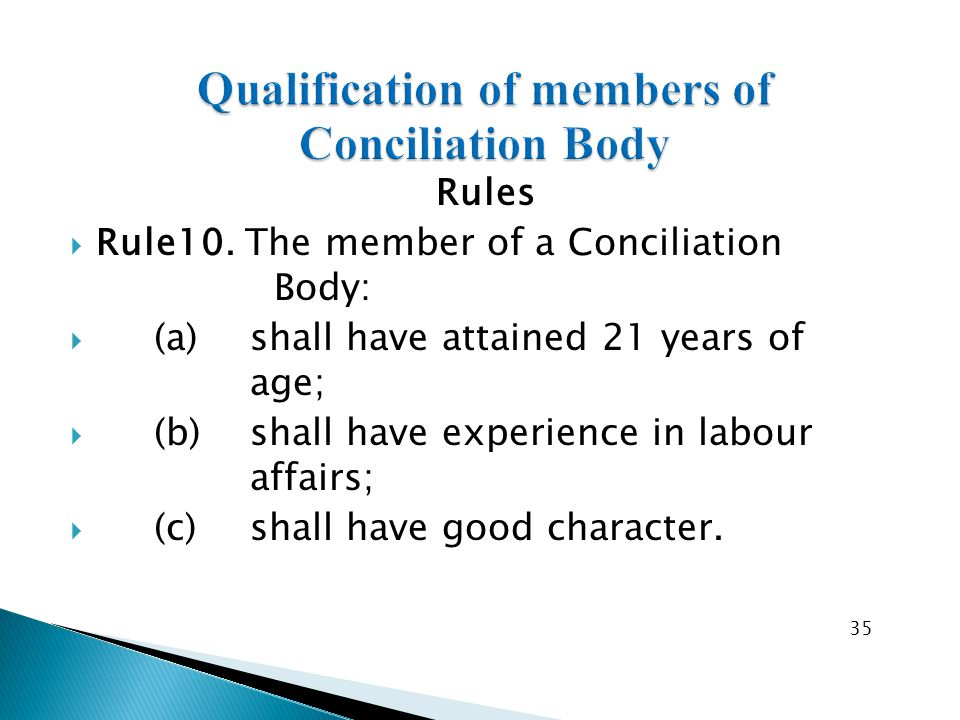 Rules  Rule10. The member of a Conciliation Body:  (a) shall have attained 21 years of age;  (b) shall have experience in labour affairs;  (c) sha