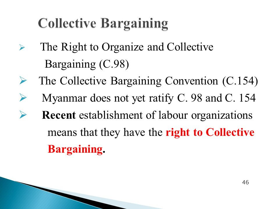  The Right to Organize and Collective Bargaining (C.98)  The Collective Bargaining Convention (C.154)  Myanmar does not yet ratify C.